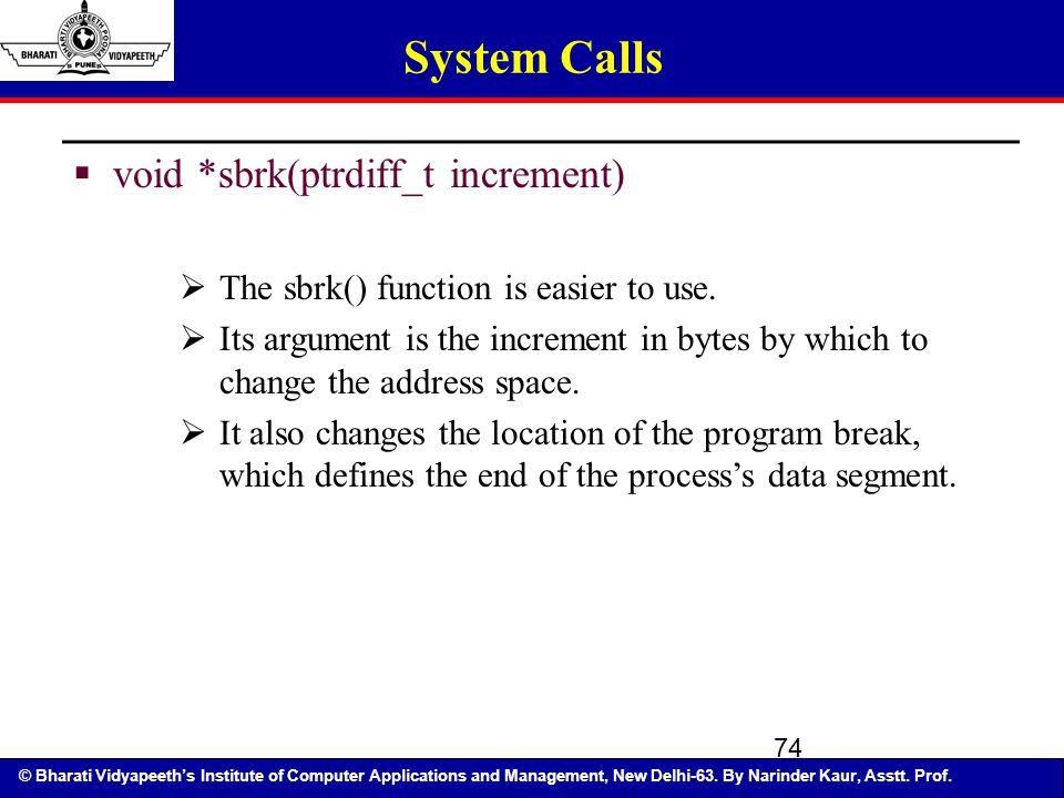 © Bharati Vidyapeeth's Institute of Computer Applications and Management, New Delhi-63. By Narinder Kaur, Asstt. Prof. 74 System Calls  void *sbrk(pt