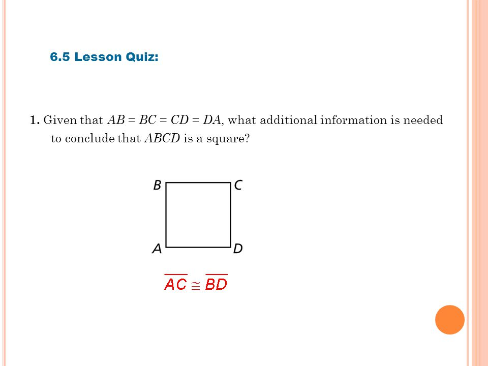 6.5 Lesson Quiz: 1. Given that AB = BC = CD = DA, what additional information is needed to conclude that ABCD is a square?
