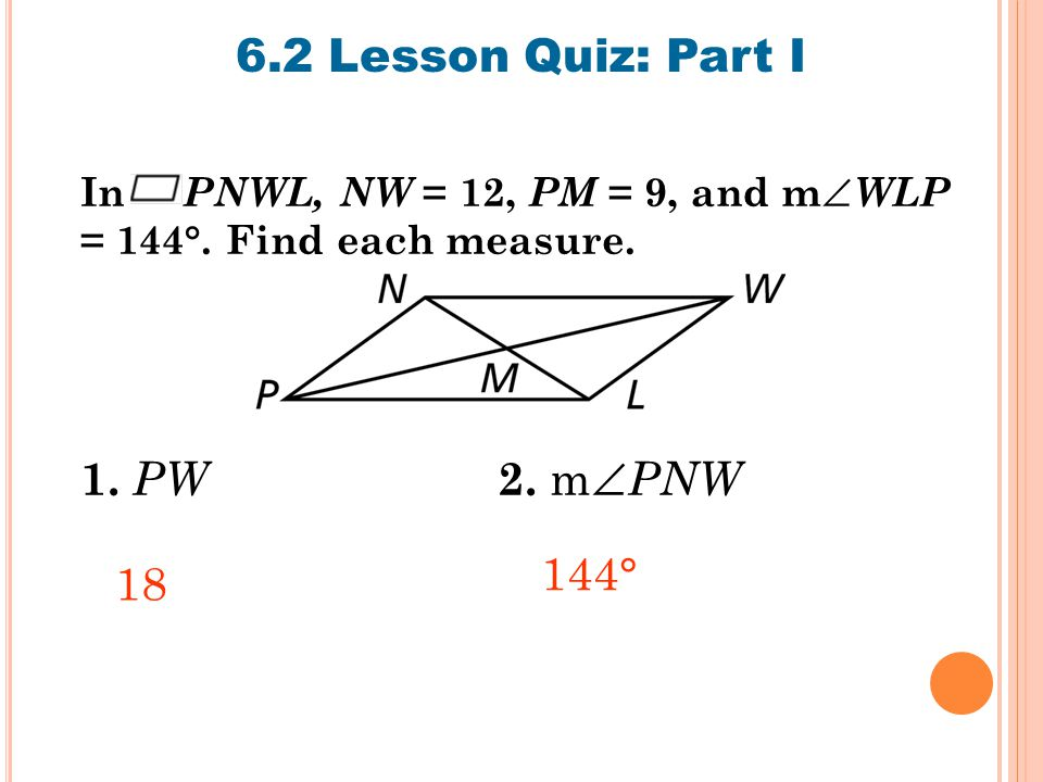 6.2 Lesson Quiz: Part I In PNWL, NW = 12, PM = 9, and m  WLP = 144°.
