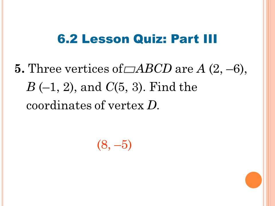 6.2 Lesson Quiz: Part III 5.Three vertices of ABCD are A (2, –6), B (–1, 2), and C (5, 3).