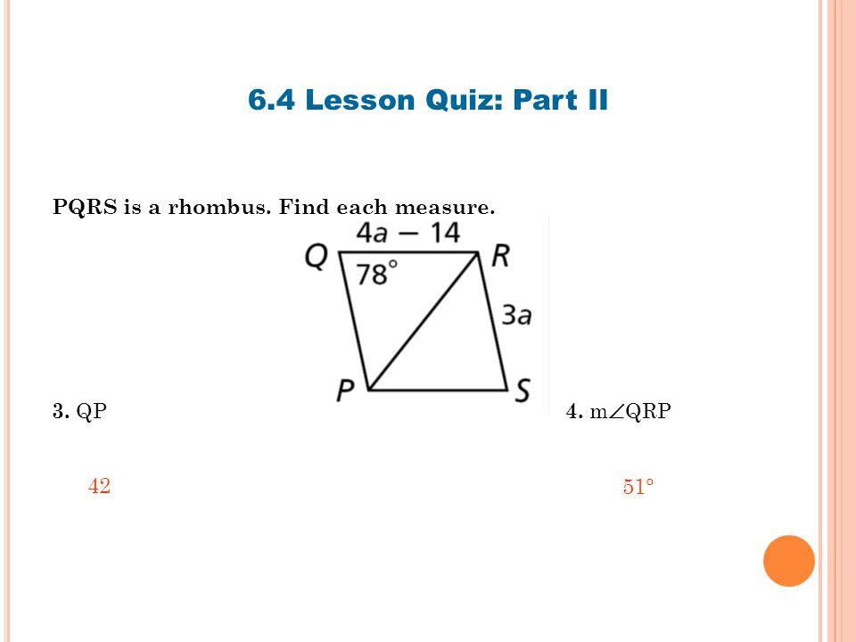 6.4 Lesson Quiz: Part II PQRS is a rhombus. Find each measure. 3. QP 4. m  QRP 4251°
