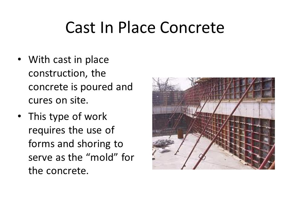 Cast In Place Concrete With cast in place construction, the concrete is poured and cures on site.