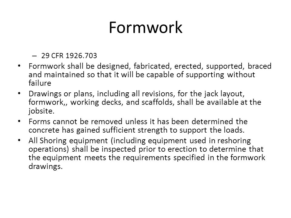 Formwork – 29 CFR 1926.703 Formwork shall be designed, fabricated, erected, supported, braced and maintained so that it will be capable of supporting without failure Drawings or plans, including all revisions, for the jack layout, formwork,, working decks, and scaffolds, shall be available at the jobsite.