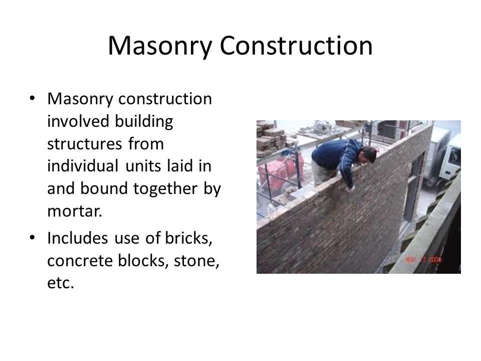 Masonry Construction Masonry construction involved building structures from individual units laid in and bound together by mortar.