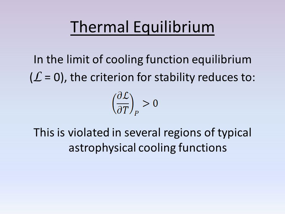 Thermal Equilibrium In the limit of cooling function equilibrium ( L = 0), the criterion for stability reduces to: This is violated in several regions of typical astrophysical cooling functions