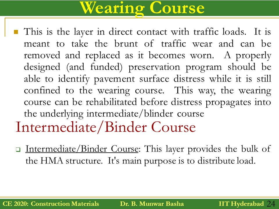 CE 2020: Construction Materials Dr. B. Munwar Basha IIT Hyderabad 24 Wearing Course This is the layer in direct contact with traffic loads. It is mean