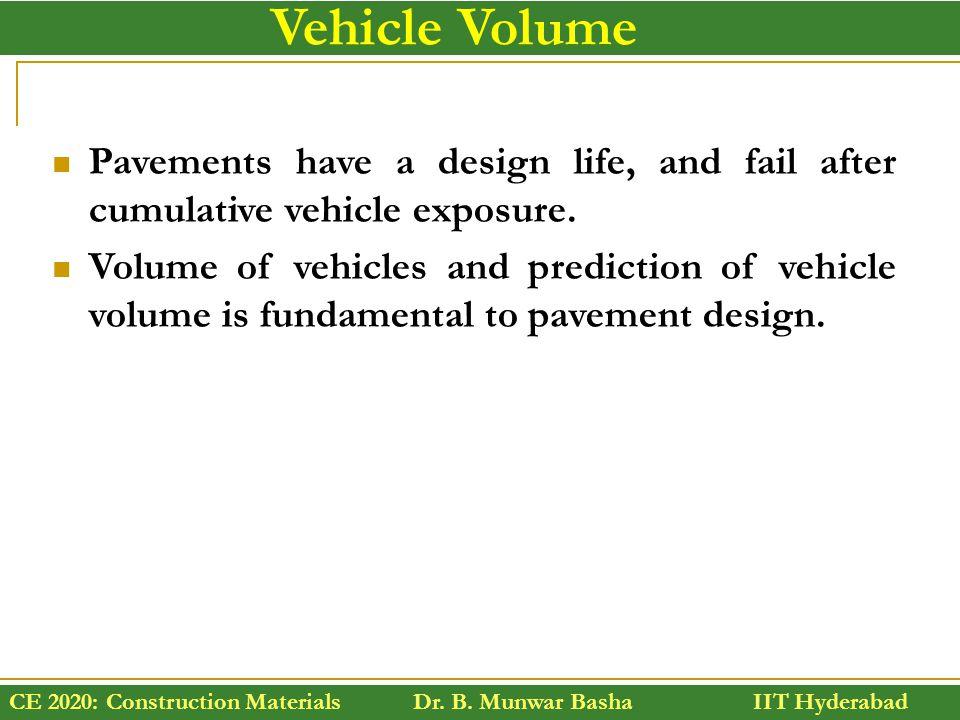CE 2020: Construction Materials Dr. B. Munwar Basha IIT Hyderabad Vehicle Volume Pavements have a design life, and fail after cumulative vehicle expos