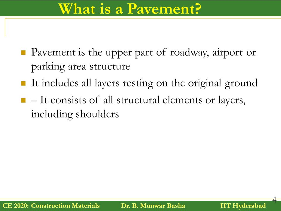 CE 2020: Construction Materials Dr. B. Munwar Basha IIT Hyderabad 4 Pavement is the upper part of roadway, airport or parking area structure It includ