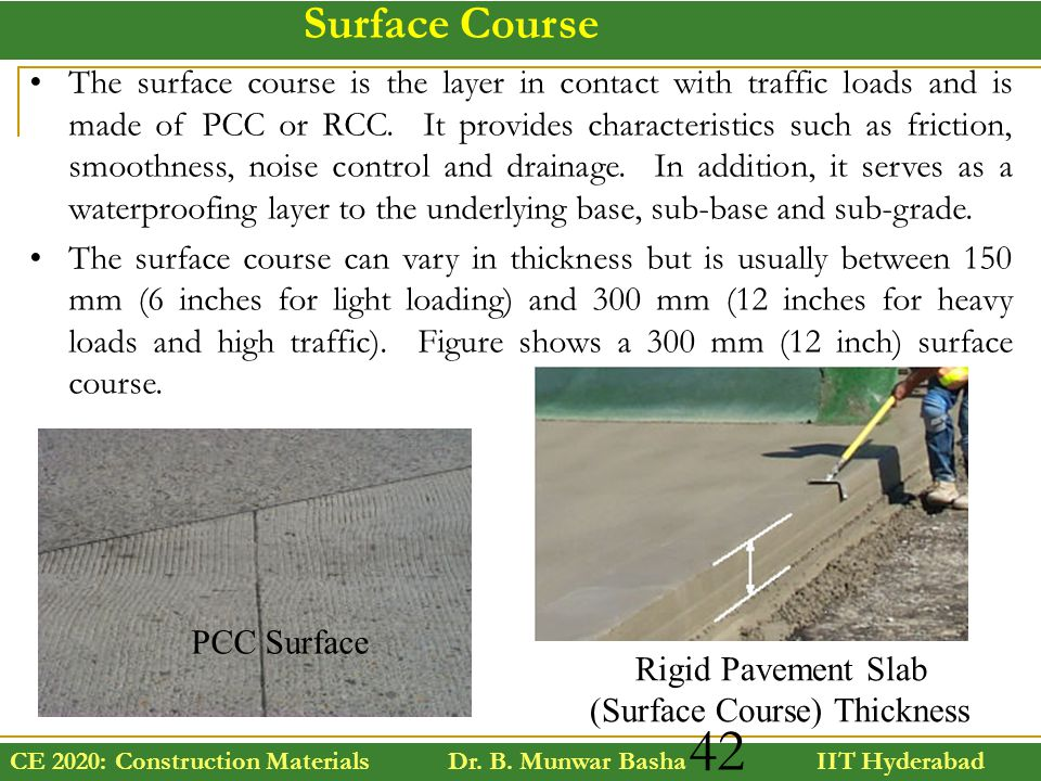 CE 2020: Construction Materials Dr. B. Munwar Basha IIT Hyderabad 42 Surface Course The surface course is the layer in contact with traffic loads and