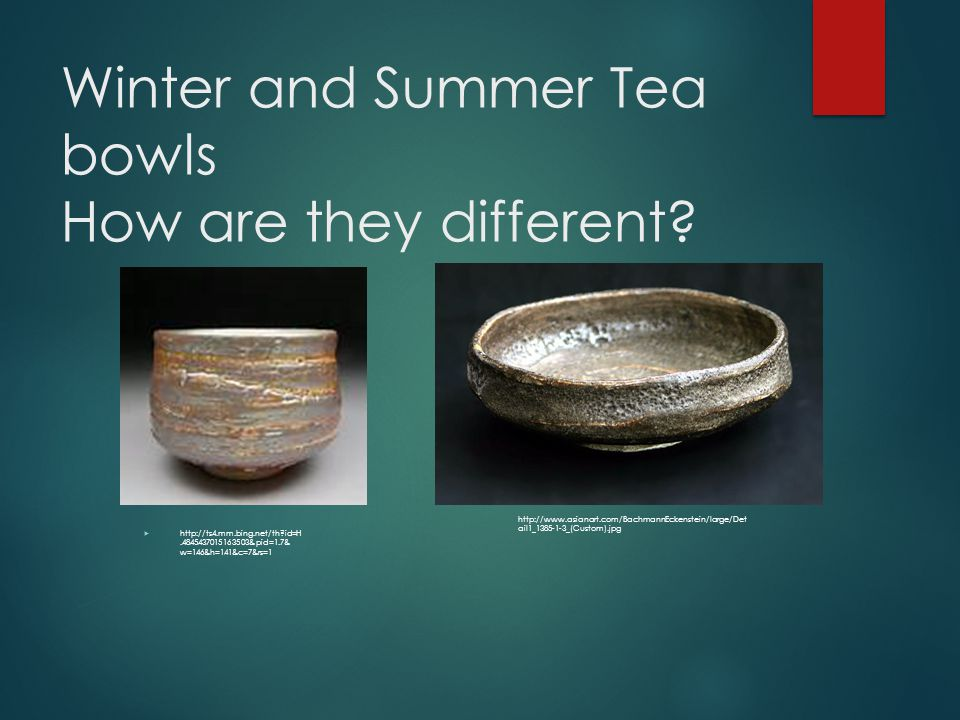 Winter and Summer Tea bowls How are they different?  http://ts4.mm.bing.net/th?id=H.4845437015163503&pid=1.7& w=146&h=141&c=7&rs=1 http://www.asianar
