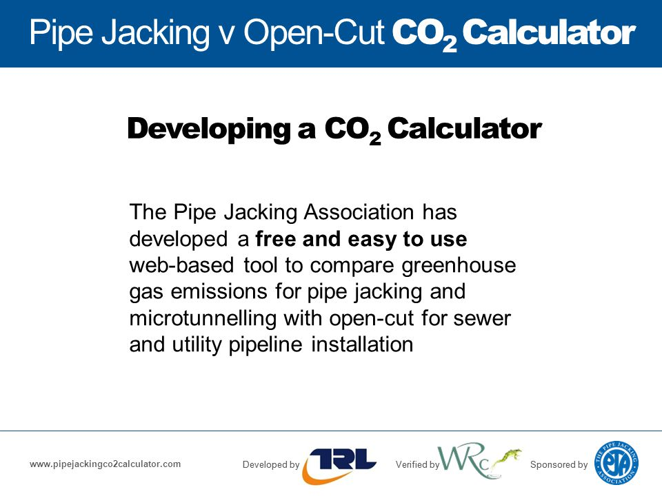 Pipe Jacking v Open-Cut CO 2 Calculator Developed byVerified bySponsored by www.pipejackingco2calculator.com Pipe Jacking v Open-Cut CO 2 Calculator Developed byVerified bySponsored by The Pipe Jacking Association has developed a free and easy to use web-based tool to compare greenhouse gas emissions for pipe jacking and microtunnelling with open-cut for sewer and utility pipeline installation Developing a CO 2 Calculator