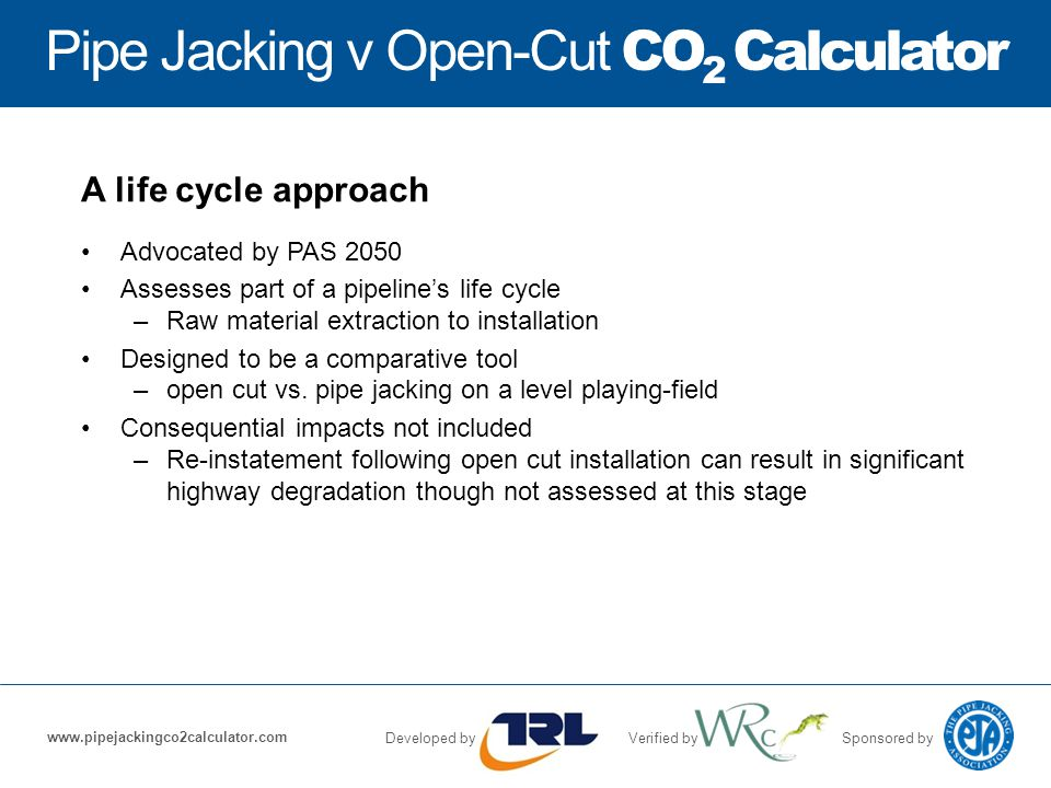 Pipe Jacking v Open-Cut CO 2 Calculator Developed byVerified bySponsored by www.pipejackingco2calculator.com A life cycle approach Advocated by PAS 2050 Assesses part of a pipeline's life cycle –Raw material extraction to installation Designed to be a comparative tool –open cut vs.
