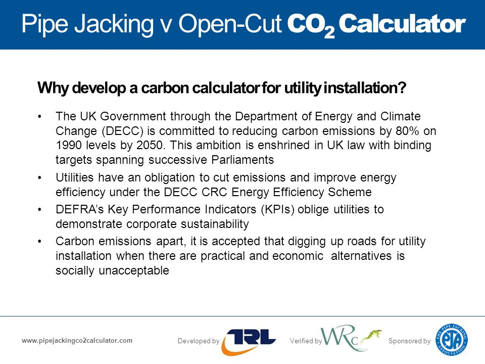 Pipe Jacking v Open-Cut CO 2 Calculator Developed byVerified bySponsored by www.pipejackingco2calculator.com Why develop a carbon calculator for utility installation.