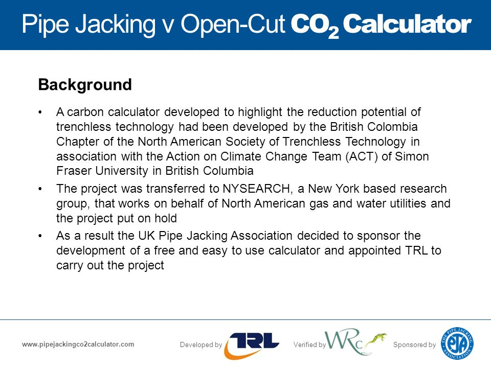 Pipe Jacking v Open-Cut CO 2 Calculator Developed byVerified bySponsored by www.pipejackingco2calculator.com Background A carbon calculator developed to highlight the reduction potential of trenchless technology had been developed by the British Colombia Chapter of the North American Society of Trenchless Technology in association with the Action on Climate Change Team (ACT) of Simon Fraser University in British Columbia The project was transferred to NYSEARCH, a New York based research group, that works on behalf of North American gas and water utilities and the project put on hold As a result the UK Pipe Jacking Association decided to sponsor the development of a free and easy to use calculator and appointed TRL to carry out the project