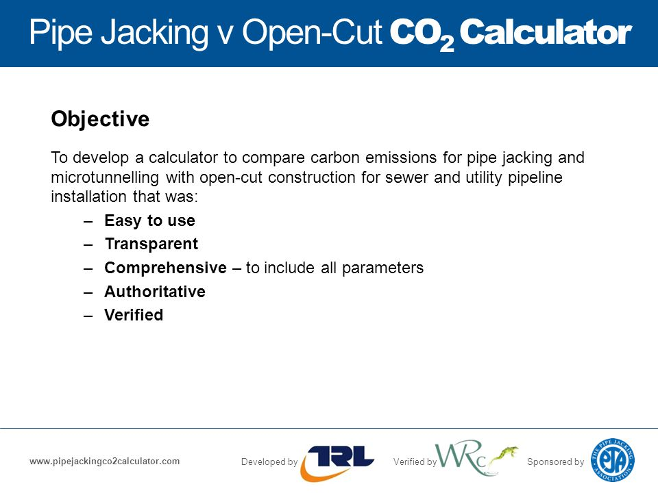 Pipe Jacking v Open-Cut CO 2 Calculator Developed byVerified bySponsored by www.pipejackingco2calculator.com Objective To develop a calculator to compare carbon emissions for pipe jacking and microtunnelling with open-cut construction for sewer and utility pipeline installation that was: –Easy to use –Transparent –Comprehensive – to include all parameters –Authoritative –Verified