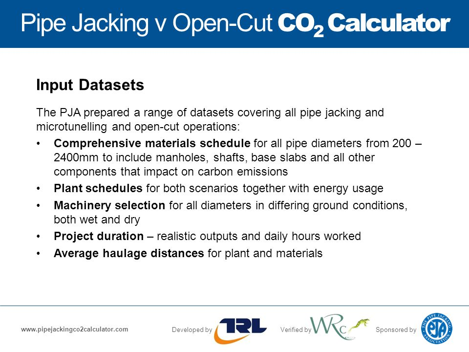 Pipe Jacking v Open-Cut CO 2 Calculator Developed byVerified bySponsored by www.pipejackingco2calculator.com Input Datasets The PJA prepared a range of datasets covering all pipe jacking and microtunelling and open-cut operations: Comprehensive materials schedule for all pipe diameters from 200 – 2400mm to include manholes, shafts, base slabs and all other components that impact on carbon emissions Plant schedules for both scenarios together with energy usage Machinery selection for all diameters in differing ground conditions, both wet and dry Project duration – realistic outputs and daily hours worked Average haulage distances for plant and materials