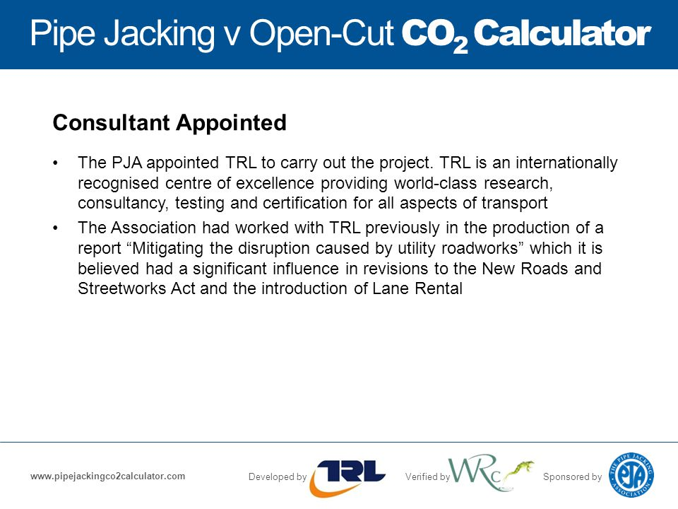 Pipe Jacking v Open-Cut CO 2 Calculator Developed byVerified bySponsored by www.pipejackingco2calculator.com Consultant Appointed The PJA appointed TRL to carry out the project.