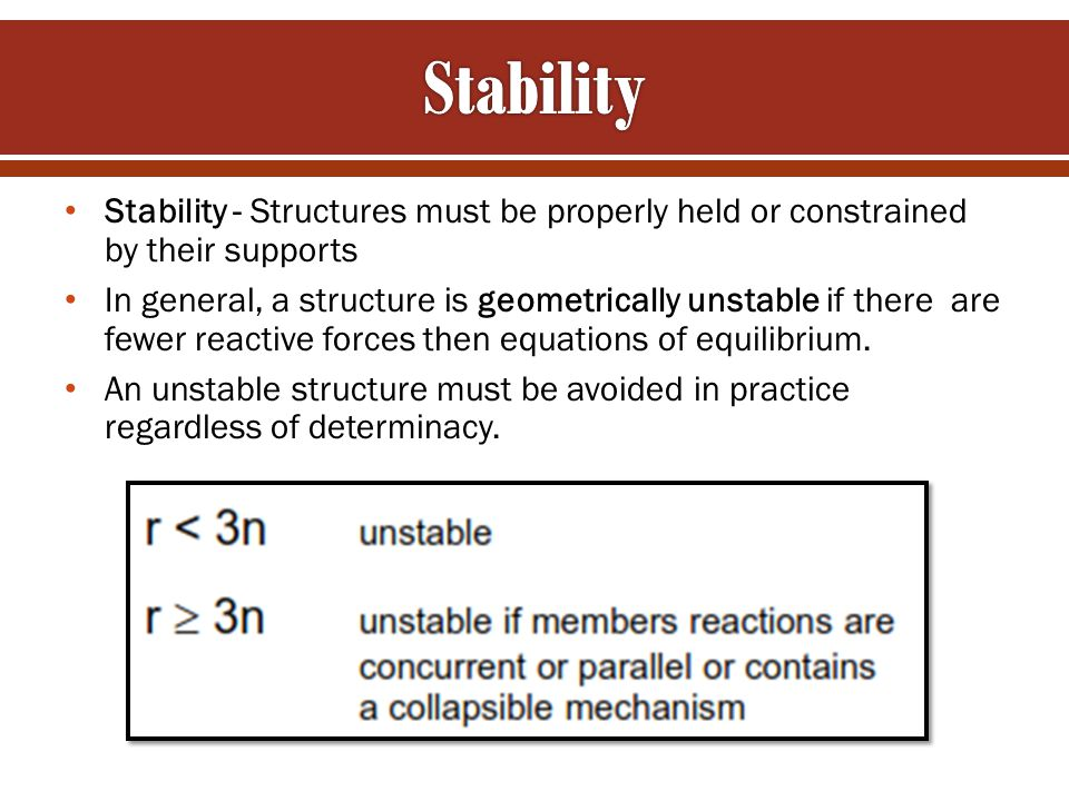 Stability - Structures must be properly held or constrained by their supports In general, a structure is geometrically unstable if there are fewer rea