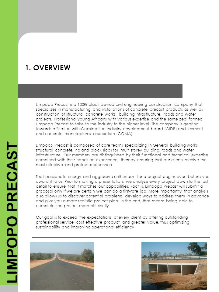 1. OVERVIEW Limpopo Precast is a 100% black owned civil engineering construction company that specializes in manufacturing and installations of concre