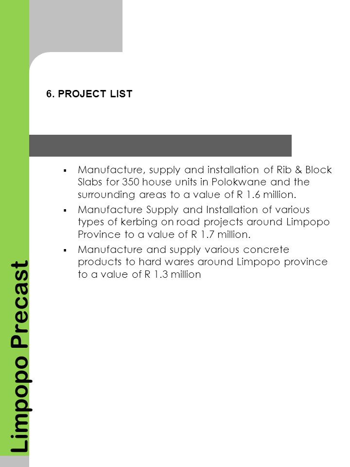 6. PROJECT LIST Limpopo Precast  Manufacture, supply and installation of Rib & Block Slabs for 350 house units in Polokwane and the surrounding areas