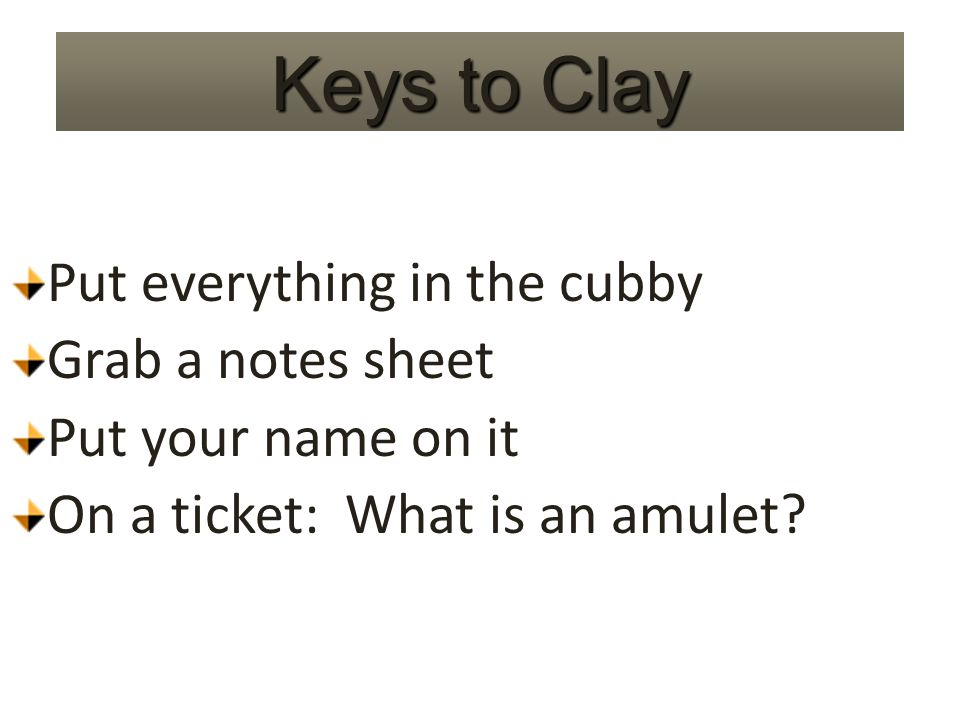 Keys to Clay Put everything in the cubby Grab a notes sheet Put your name on it On a ticket: What is an amulet?
