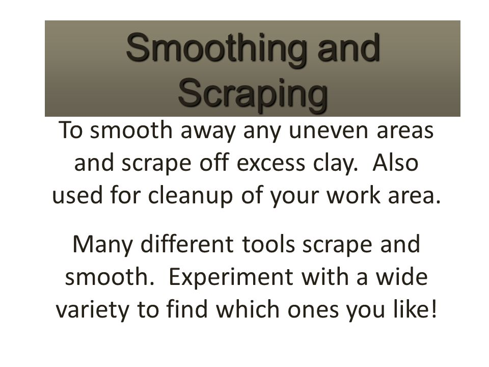 Smoothing and Scraping To smooth away any uneven areas and scrape off excess clay.