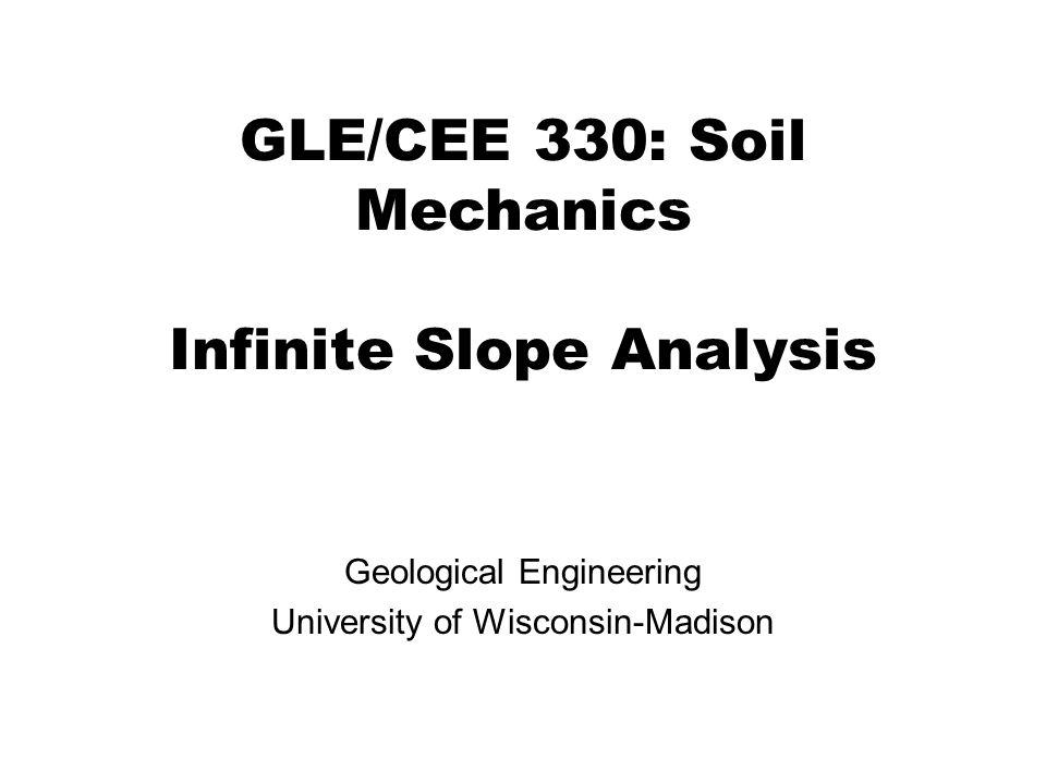 GLE/CEE 330: Soil Mechanics Infinite Slope Analysis Geological Engineering University of Wisconsin-Madison