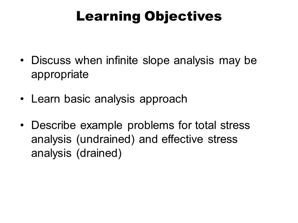 Learning Objectives Learn basic analysis approach Describe example problems for total stress analysis (undrained) and effective stress analysis (drain