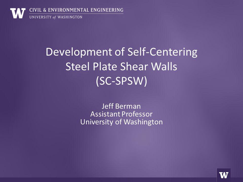 Development of Self-Centering Steel Plate Shear Walls (SC-SPSW) Jeff Berman Assistant Professor University of Washington