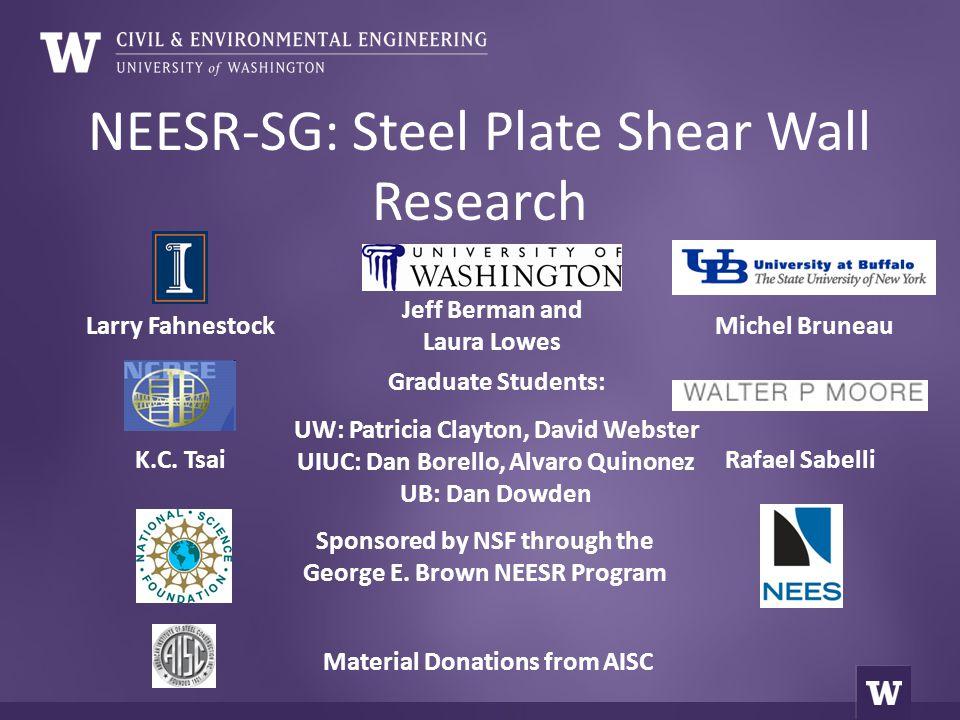 NEESR-SG: Steel Plate Shear Wall Research Jeff Berman and Laura Lowes Michel BruneauLarry Fahnestock K.C. Tsai Sponsored by NSF through the George E.