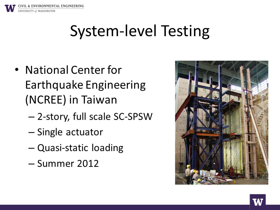 System-level Testing National Center for Earthquake Engineering (NCREE) in Taiwan – 2-story, full scale SC-SPSW – Single actuator – Quasi-static loadi