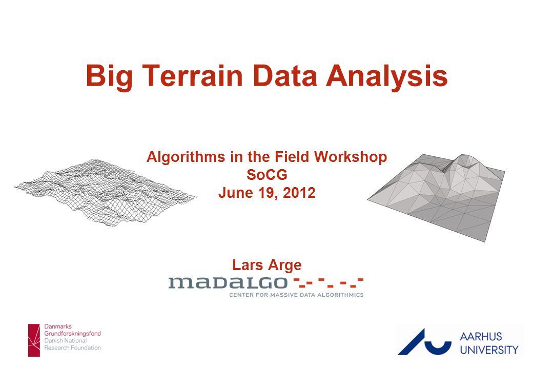 Lars Arge 1/43 Big Terrain Data Analysis Algorithms in the Field Workshop SoCG June 19, 2012 Lars Arge