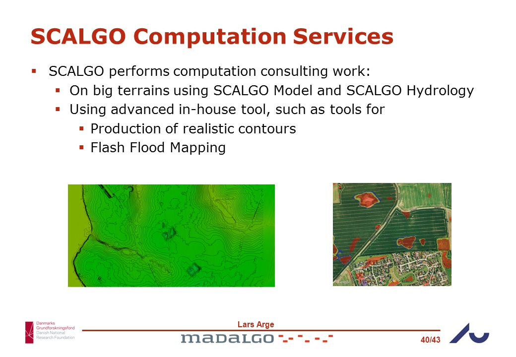 Lars Arge 40/43 SCALGO Computation Services  SCALGO performs computation consulting work:  On big terrains using SCALGO Model and SCALGO Hydrology  Using advanced in-house tool, such as tools for  Production of realistic contours  Flash Flood Mapping