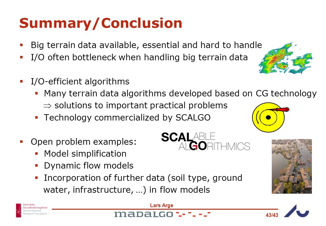 Lars Arge 43/43 Summary/Conclusion  Big terrain data available, essential and hard to handle  I/O often bottleneck when handling big terrain data  I/O-efficient algorithms  Many terrain data algorithms developed based on CG technology  solutions to important practical problems  Technology commercialized by SCALGO  Open problem examples:  Model simplification  Dynamic flow models  Incorporation of further data (soil type, ground water, infrastructure, …) in flow models