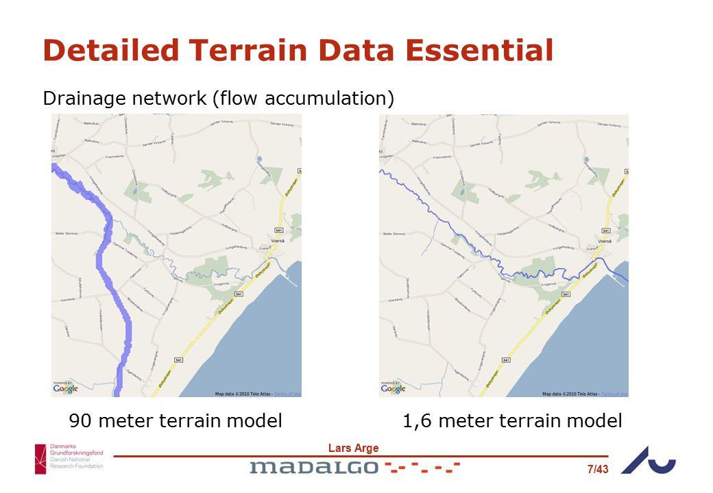 Lars Arge 7/43 1,6 meter terrain model90 meter terrain model Detailed Terrain Data Essential Drainage network (flow accumulation)