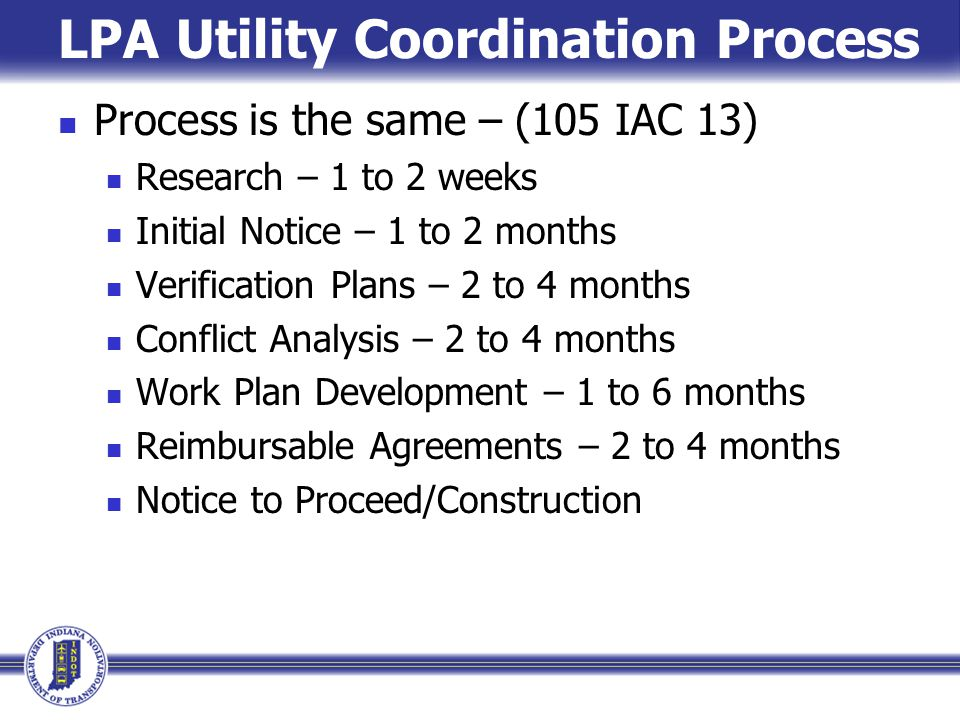 LPA Utility Coordination Process Process is the same – (105 IAC 13) Research – 1 to 2 weeks Initial Notice – 1 to 2 months Verification Plans – 2 to 4 months Conflict Analysis – 2 to 4 months Work Plan Development – 1 to 6 months Reimbursable Agreements – 2 to 4 months Notice to Proceed/Construction