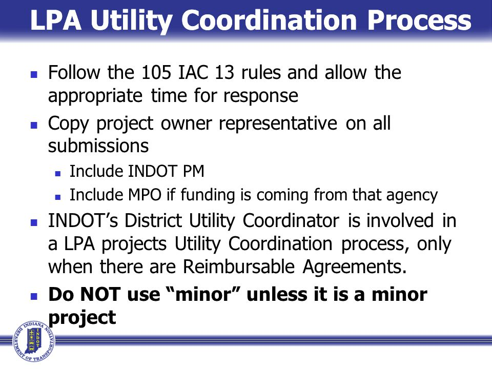 LPA Utility Coordination Process Follow the 105 IAC 13 rules and allow the appropriate time for response Copy project owner representative on all submissions Include INDOT PM Include MPO if funding is coming from that agency INDOT's District Utility Coordinator is involved in a LPA projects Utility Coordination process, only when there are Reimbursable Agreements.
