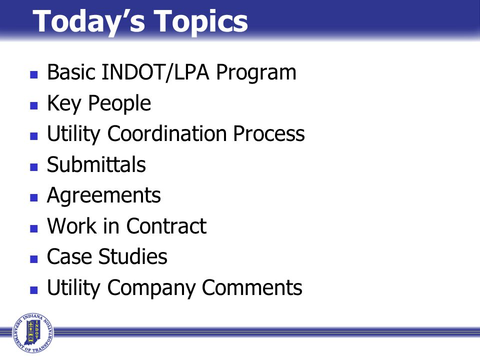 Today's Topics Basic INDOT/LPA Program Key People Utility Coordination Process Submittals Agreements Work in Contract Case Studies Utility Company Comments