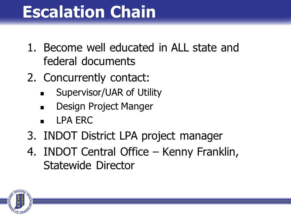 Escalation Chain 1.Become well educated in ALL state and federal documents 2.Concurrently contact: Supervisor/UAR of Utility Design Project Manger LPA