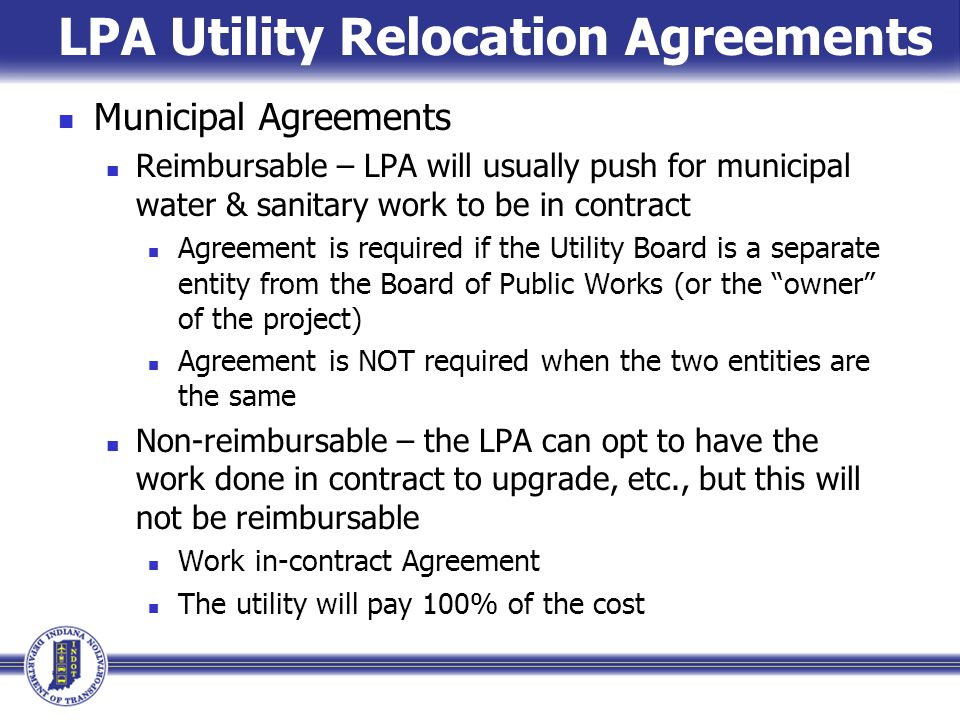 LPA Utility Relocation Agreements Municipal Agreements Reimbursable – LPA will usually push for municipal water & sanitary work to be in contract Agreement is required if the Utility Board is a separate entity from the Board of Public Works (or the owner of the project) Agreement is NOT required when the two entities are the same Non-reimbursable – the LPA can opt to have the work done in contract to upgrade, etc., but this will not be reimbursable Work in-contract Agreement The utility will pay 100% of the cost