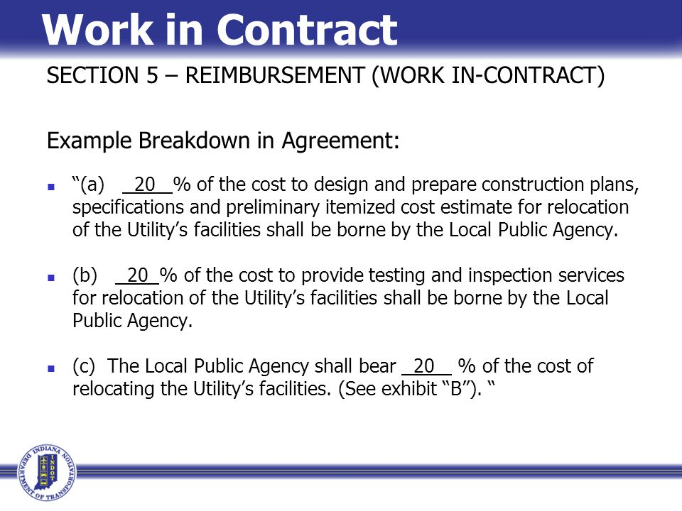 Work in Contract SECTION 5 – REIMBURSEMENT (WORK IN-CONTRACT) Example Breakdown in Agreement: (a) 20 % of the cost to design and prepare construction plans, specifications and preliminary itemized cost estimate for relocation of the Utility's facilities shall be borne by the Local Public Agency.