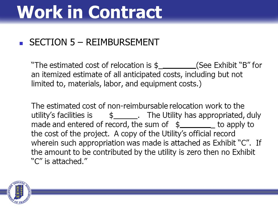 """Work in Contract SECTION 5 – REIMBURSEMENT """"The estimated cost of relocation is $_ (See Exhibit """"B"""" for an itemized estimate of all anticipated costs,"""