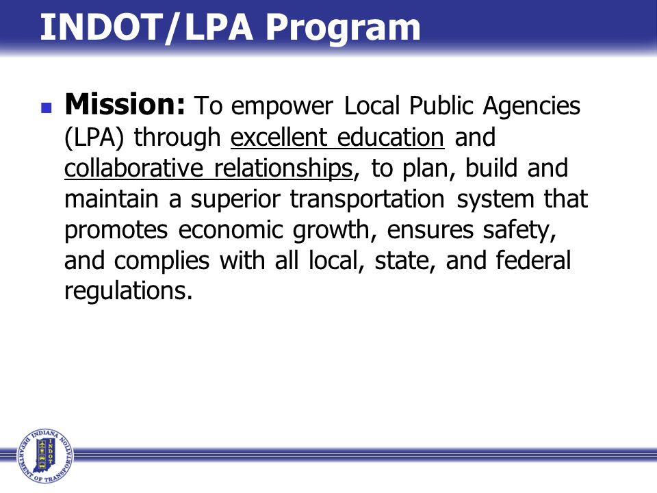 INDOT/LPA Program Mission: To empower Local Public Agencies (LPA) through excellent education and collaborative relationships, to plan, build and maintain a superior transportation system that promotes economic growth, ensures safety, and complies with all local, state, and federal regulations.