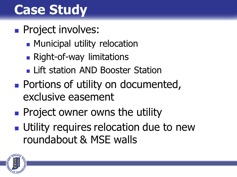 Project involves: Municipal utility relocation Right-of-way limitations Lift station AND Booster Station Portions of utility on documented, exclusive easement Project owner owns the utility Utility requires relocation due to new roundabout & MSE walls Case Study