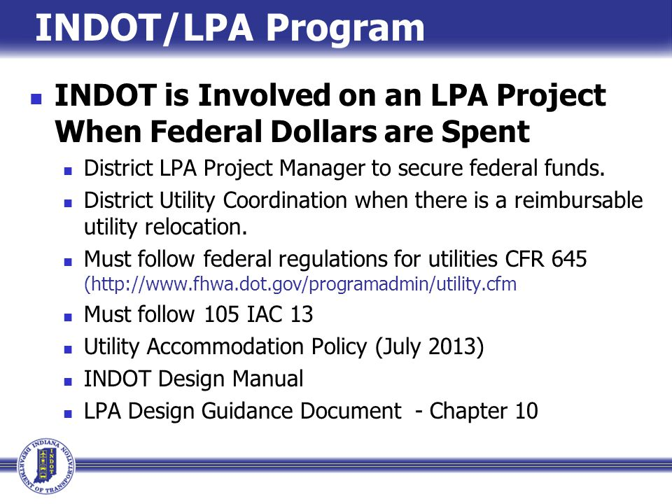 INDOT/LPA Program INDOT is Involved on an LPA Project When Federal Dollars are Spent District LPA Project Manager to secure federal funds. District Ut