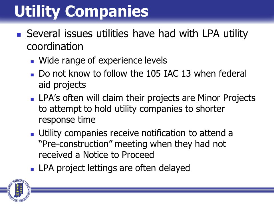 Utility Companies Several issues utilities have had with LPA utility coordination Wide range of experience levels Do not know to follow the 105 IAC 13