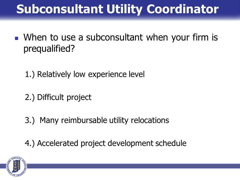 Subconsultant Utility Coordinator When to use a subconsultant when your firm is prequalified? 1.) Relatively low experience level 2.) Difficult projec