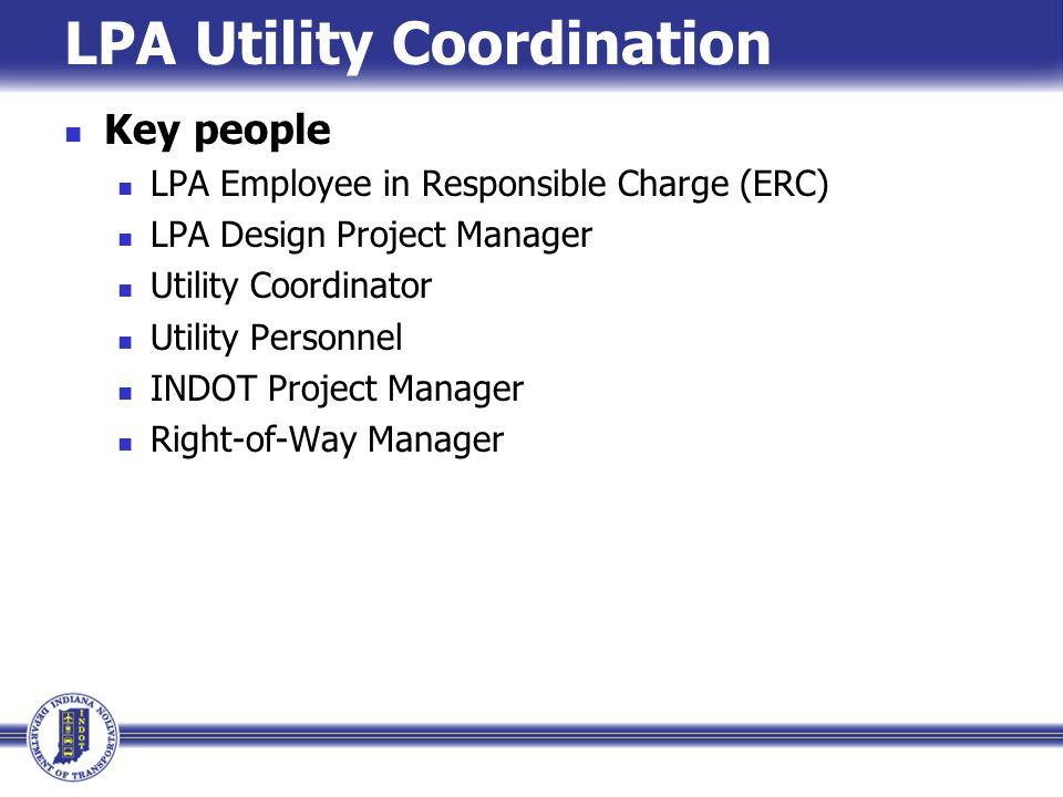 LPA Utility Coordination Key people LPA Employee in Responsible Charge (ERC) LPA Design Project Manager Utility Coordinator Utility Personnel INDOT Pr