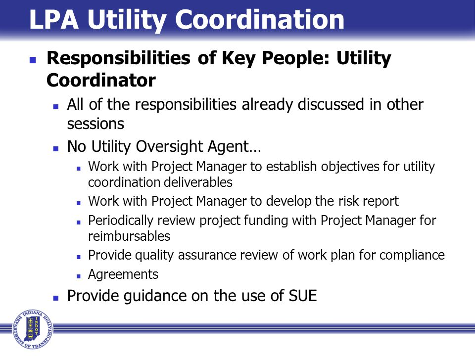 LPA Utility Coordination Responsibilities of Key People: Utility Coordinator All of the responsibilities already discussed in other sessions No Utilit