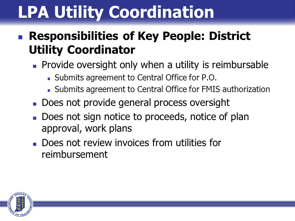 LPA Utility Coordination Responsibilities of Key People: District Utility Coordinator Provide oversight only when a utility is reimbursable Submits agreement to Central Office for P.O.